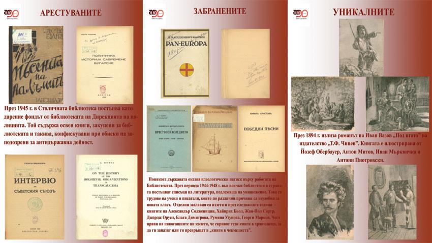 Βιβλία, απαγορευμένα πριν από την 9η Σεπτεμβρίου του 1944. Το βιβλίο του Κώστα Τόντοροφ ήταν απαγορευμένο και τις επόμενες δεκαετίες. Τα υπόλοιπα είναι βιβλία συγγραφέων με αριστερές πεποιθήσεις. Το βιβλίο στα αγγλικά είναι του Λαβρεντίου Μπέρια, ο οποίος για την βουλγαρική Αριστερά τότε ήταν γνωστός ως σοβιετικός επαναστάτης (αριστερά). Βιβλία, απαγορευμένα μετά την 9η Σεπτεμβρίου του 1944. Η ποιητική συλλογή «Τραγούδια της νίκης» του Κίριλ Χρίστοφ ήταν απαγορευμένη, γιατί εξυμνούσε τις νίκες του βουλγαρικού στρατού στους πολέμους εθνικής ένωσης (στη μέση). Η πρώτη βουλγαρική έκδοση του μυθιστορήματος «Κάτω από το ζυγό» του Ιβάν Βάζοφ. Το βιβλίο είναι με γλαφυρές εικονογραφίες των καλύτερων τότε ζωγράφων της Βουλγαρίας: Γιόζεφ Ομπερμπάουερ, Αντόν Μίτοφ, Ιβάν Μάρκβιτσκα και Αντόνι Πιοτρόφσκι (δεξιά).